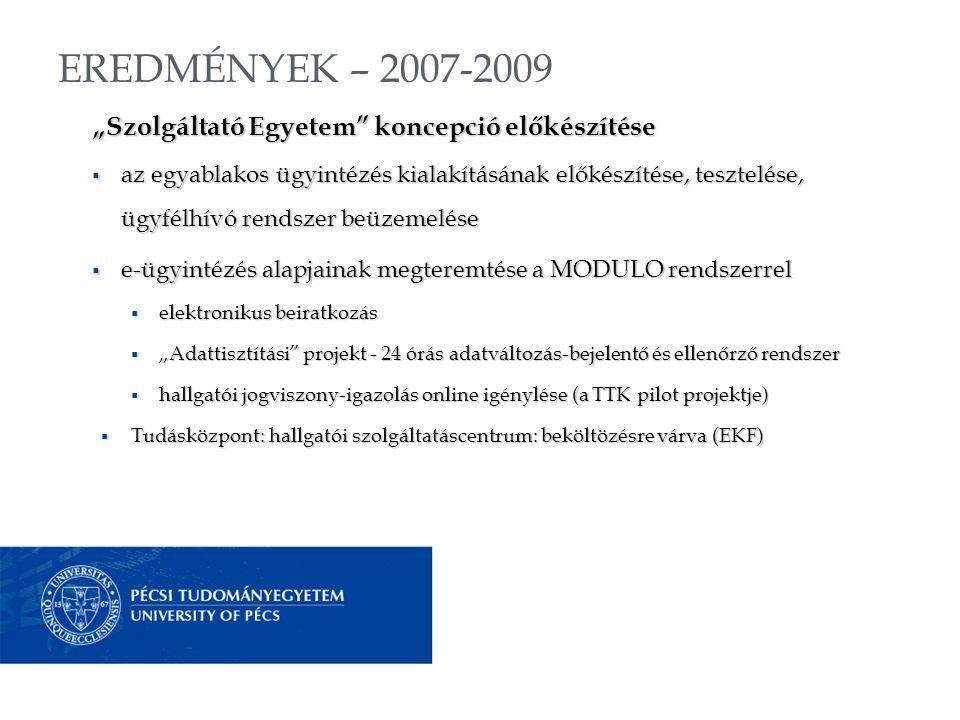 """EREDMÉNYEK – 2007-2009 """"Szolgáltató Egyetem koncepció előkészítése  az egyablakos ügyintézés kialakításának előkészítése, tesztelése, ügyfélhívó rendszer beüzemelése  e-ügyintézés alapjainak megteremtése a MODULO rendszerrel  elektronikus beiratkozás  """"Adattisztítási projekt - 24 órás adatváltozás-bejelentő és ellenőrző rendszer  hallgatói jogviszony-igazolás online igénylése (a TTK pilot projektje)  Tudásközpont: hallgatói szolgáltatáscentrum: beköltözésre várva (EKF)"""