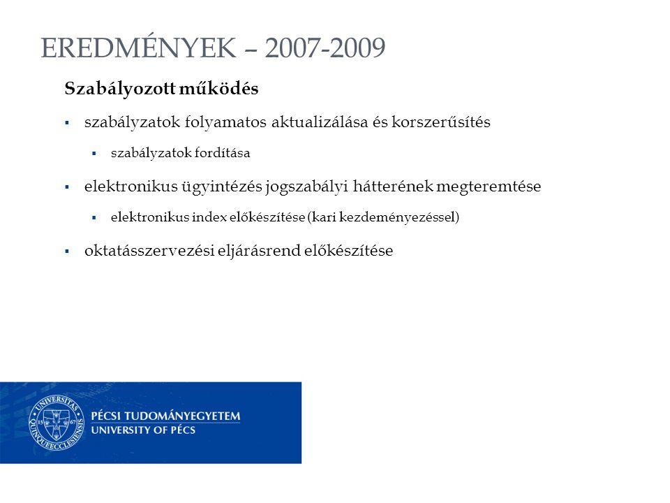 EREDMÉNYEK – 2007-2009 Szabályozott működés  szabályzatok folyamatos aktualizálása és korszerűsítés  szabályzatok fordítása  elektronikus ügyintézés jogszabályi hátterének megteremtése  elektronikus index előkészítése (kari kezdeményezéssel)  oktatásszervezési eljárásrend előkészítése