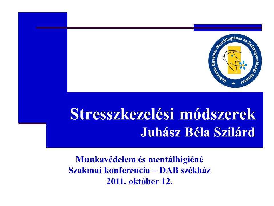 Stresszkezelési módszerek Juhász Béla Szilárd Munkavédelem és mentálhigiéné Szakmai konferencia – DAB székház 2011.