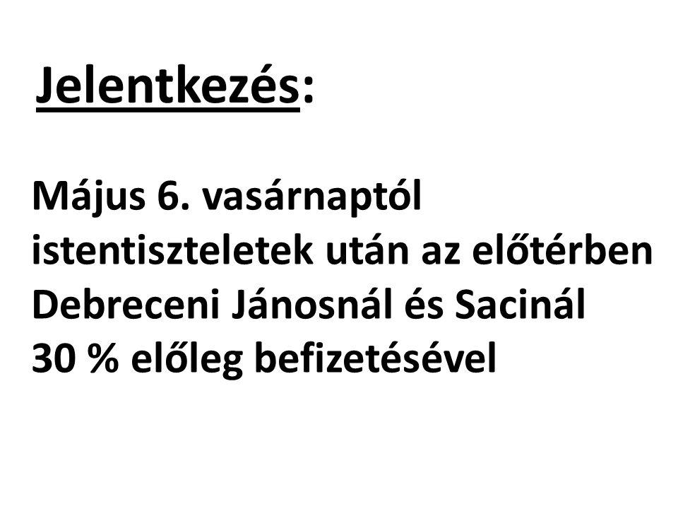 Jelentkezés: Május 6. vasárnaptól istentiszteletek után az előtérben Debreceni Jánosnál és Sacinál 30 % előleg befizetésével