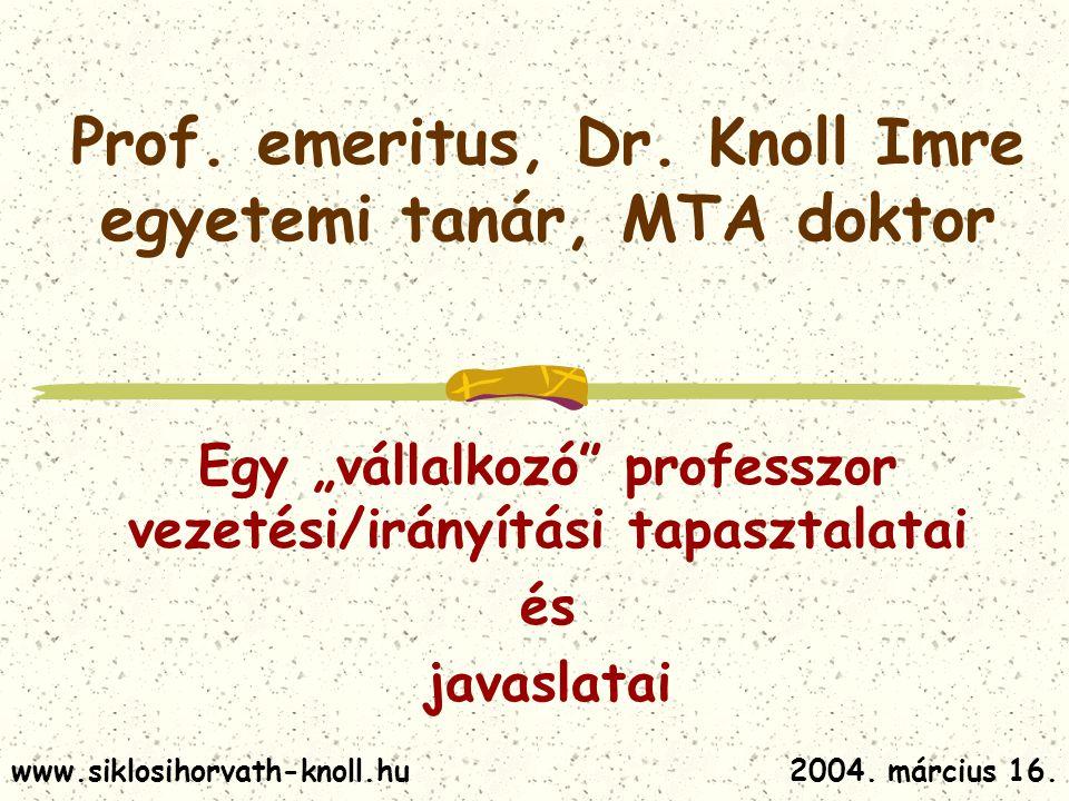 """Prof. emeritus, Dr. Knoll Imre egyetemi tanár, MTA doktor Egy """"vállalkozó"""" professzor vezetési/irányítási tapasztalatai és javaslatai 2004. március 16"""