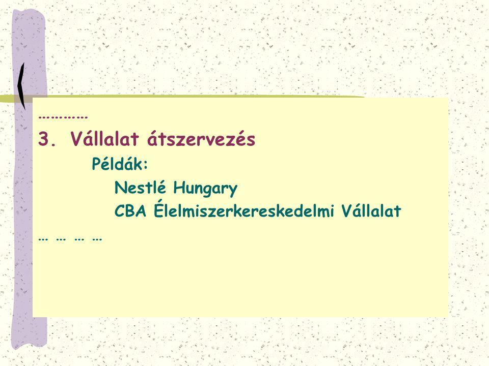 ………… 3.Vállalat átszervezés Példák: Nestlé Hungary CBA Élelmiszerkereskedelmi Vállalat … …