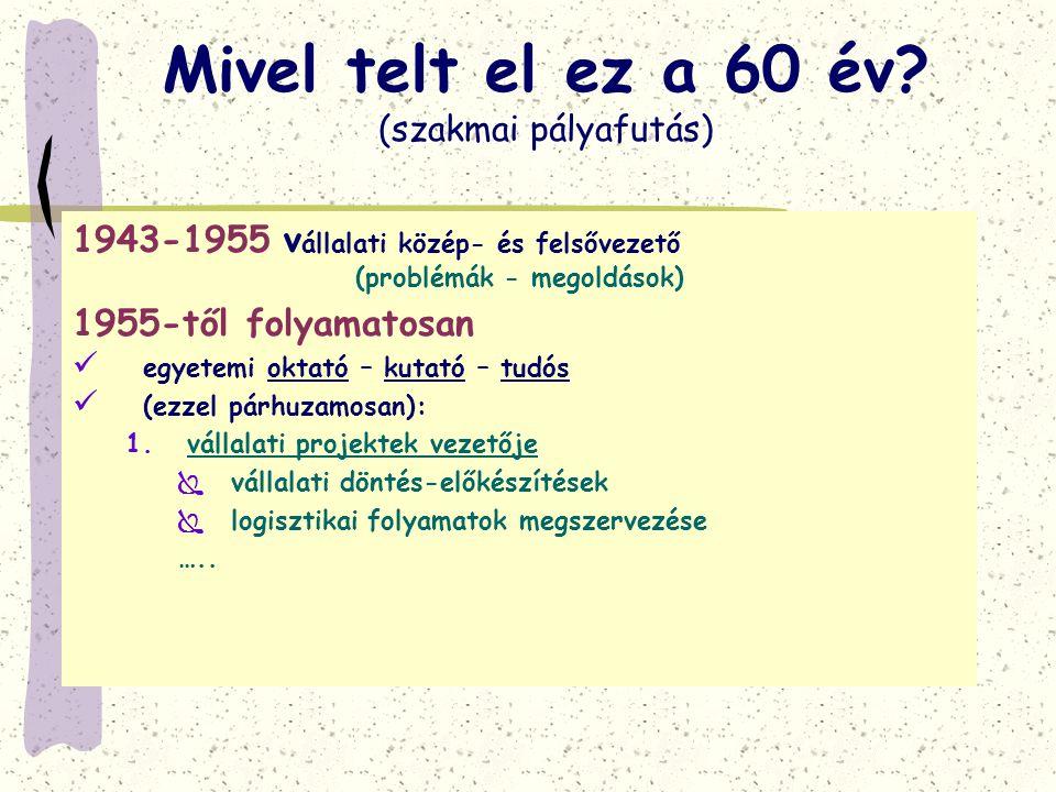 Mivel telt el ez a 60 év? (szakmai pályafutás) 1943-1955v állalati közép- és felsővezető (problémák - megoldások) 1955-től folyamatosan  egyetemi okt