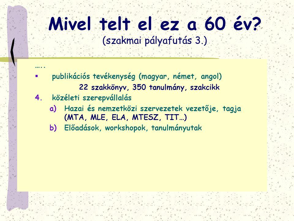 Mivel telt el ez a 60 év? (szakmai pályafutás 3.) …..  publikációs tevékenység (magyar, német, angol) 22 szakkönyv, 350 tanulmány, szakcikk 4.közélet