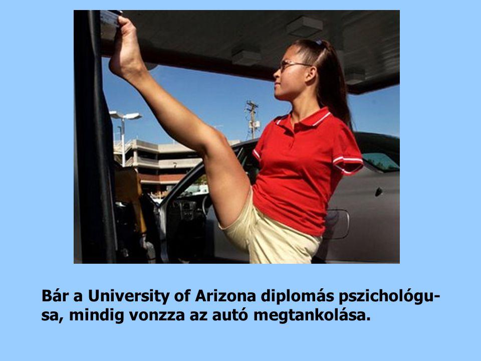 Bár a University of Arizona diplomás pszichológu- sa, mindig vonzza az autó megtankolása.