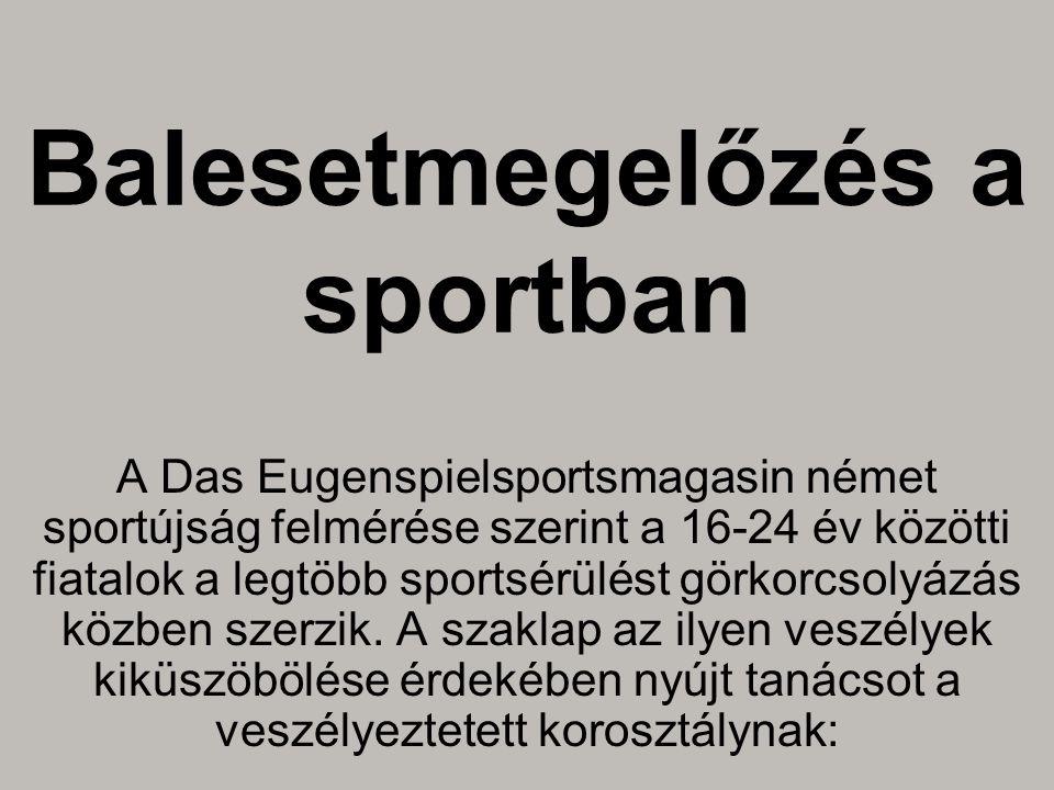 Balesetmegelőzés a sportban A Das Eugenspielsportsmagasin német sportújság felmérése szerint a 16-24 év közötti fiatalok a legtöbb sportsérülést görkorcsolyázás közben szerzik.
