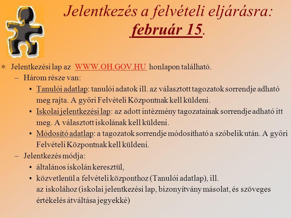 Jelentkezés a felvételi eljárásra: február 15.  Jelentkezési lap az WWW.OH.GOV.HU honlapon található. –Három része van: •Tanulói adatlap: tanulói ada