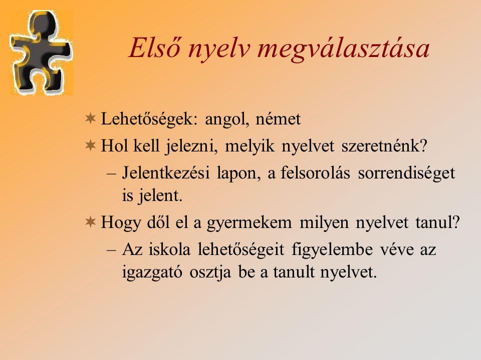 Első nyelv megválasztása  Lehetőségek: angol, német  Hol kell jelezni, melyik nyelvet szeretnénk? –Jelentkezési lapon, a felsorolás sorrendiséget is
