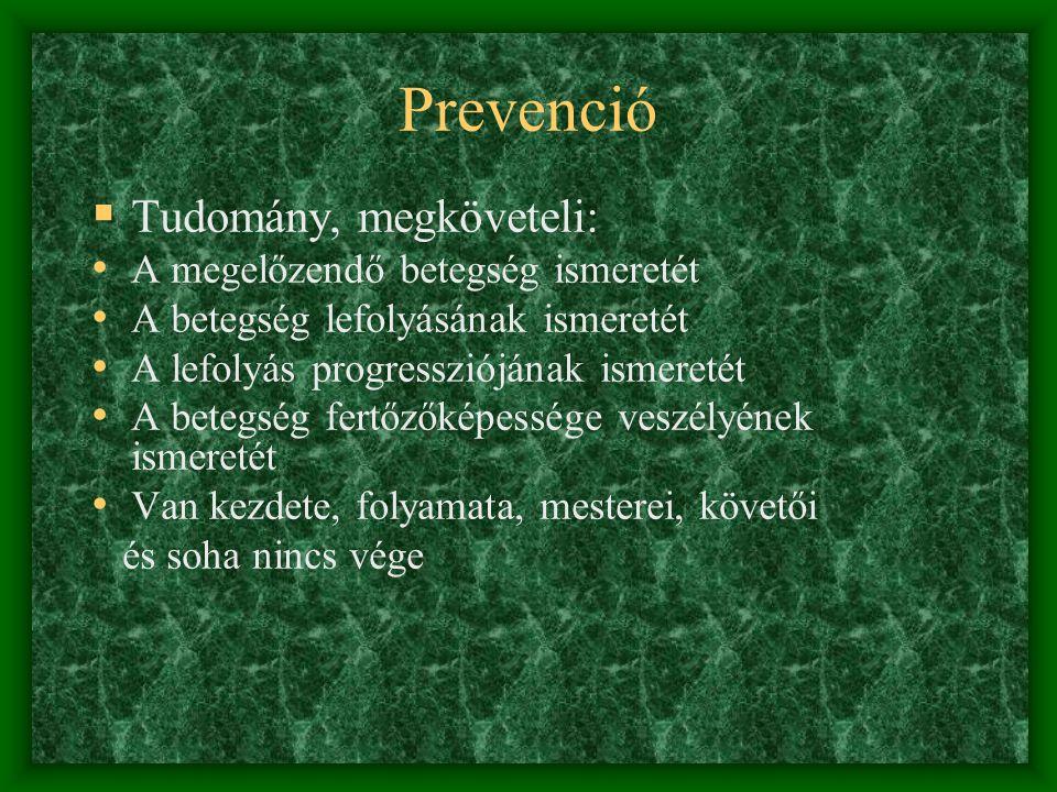 Prevenció  Tudomány, megköveteli: • A megelőzendő betegség ismeretét • A betegség lefolyásának ismeretét • A lefolyás progressziójának ismeretét • A betegség fertőzőképessége veszélyének ismeretét • Van kezdete, folyamata, mesterei, követői és soha nincs vége