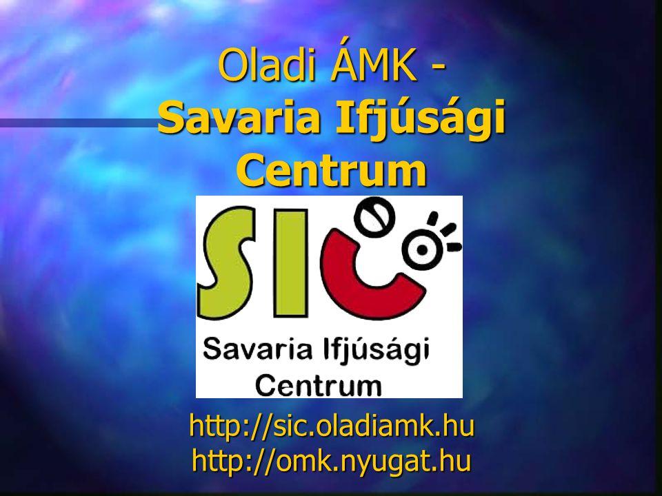 Oladi ÁMK - Savaria Ifjúsági Centrum http://sic.oladiamk.hu http://omk.nyugat.hu