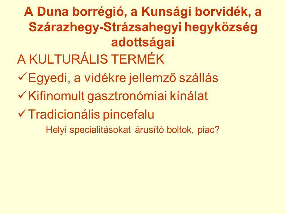 A Duna borrégió, a Kunsági borvidék, a Szárazhegy-Strázsahegyi hegyközség adottságai A KULTURÁLIS TERMÉK  Egyedi, a vidékre jellemző szállás  Kifinomult gasztronómiai kínálat  Tradicionális pincefalu Helyi specialitásokat árusító boltok, piac?