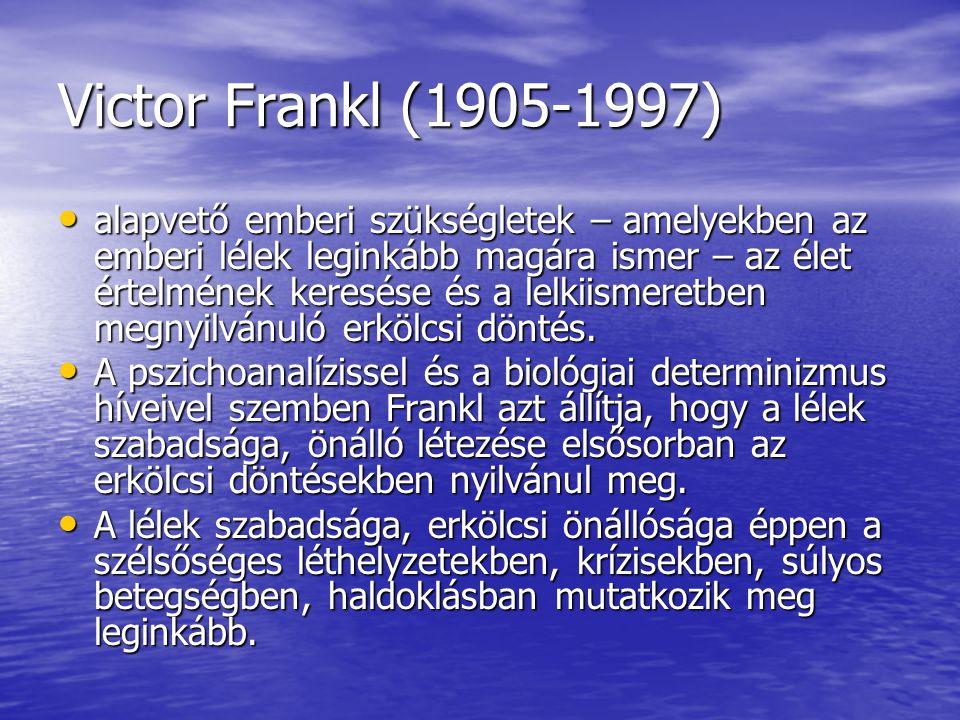 Victor Frankl (1905-1997) • alapvető emberi szükségletek – amelyekben az emberi lélek leginkább magára ismer – az élet értelmének keresése és a lelkii