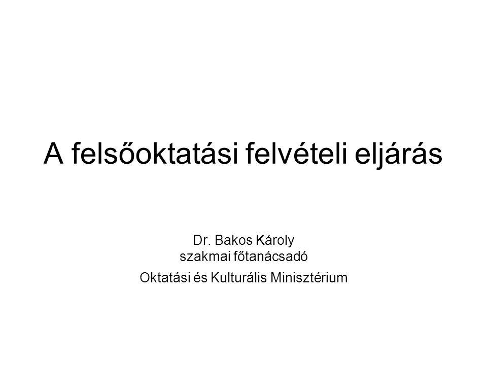 A felsőoktatási felvételi eljárás Dr. Bakos Károly szakmai főtanácsadó Oktatási és Kulturális Minisztérium