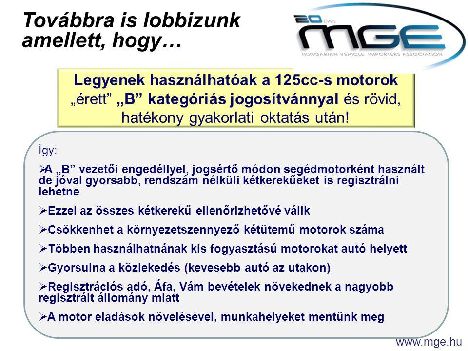"""www.mge.hu Továbbra is lobbizunk amellett, hogy… Így:  A """"B vezetői engedéllyel, jogsértő módon segédmotorként használt de jóval gyorsabb, rendszám nélküli kétkerekűeket is regisztrálni lehetne  Ezzel az összes kétkerekű ellenőrizhetővé válik  Csökkenhet a környezetszennyező kétütemű motorok száma  Többen használhatnának kis fogyasztású motorokat autó helyett  Gyorsulna a közlekedés (kevesebb autó az utakon)  Regisztrációs adó, Áfa, Vám bevételek növekednek a nagyobb regisztrált állomány miatt  A motor eladások növelésével, munkahelyeket mentünk meg Legyenek használhatóak a 125cc-s motorok """"érett """"B kategóriás jogosítvánnyal és rövid, hatékony gyakorlati oktatás után!"""