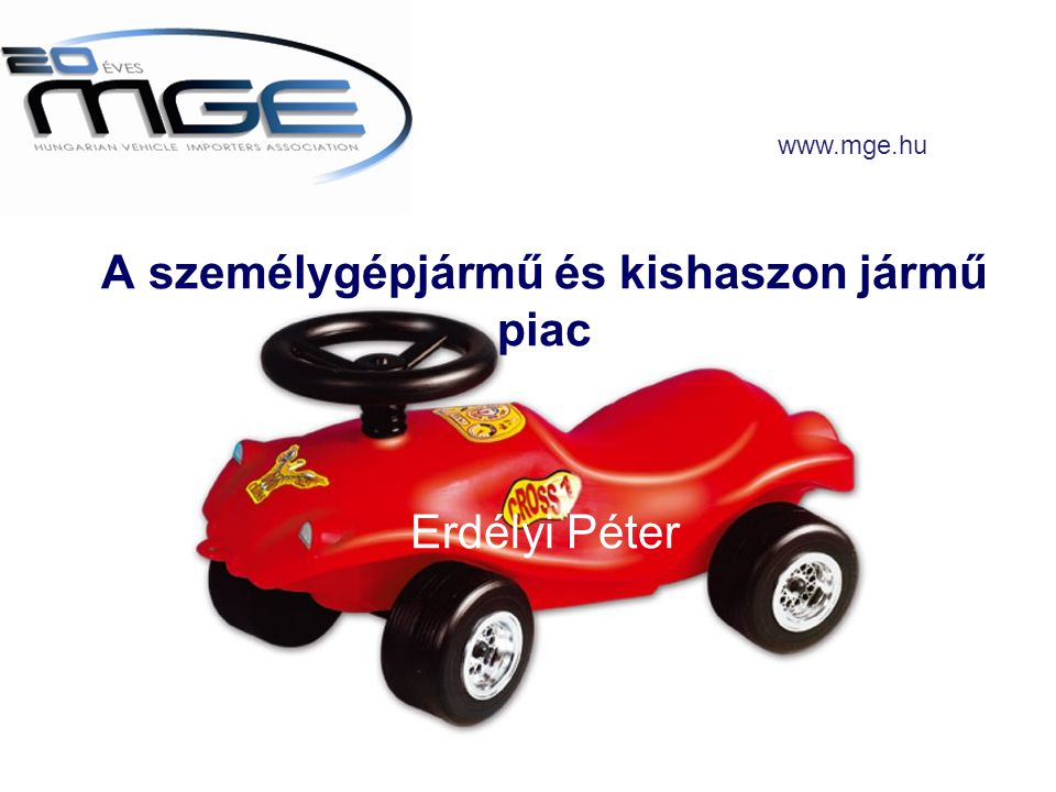 A személygépjármű és kishaszon jármű piac Erdélyi Péter www.mge.hu