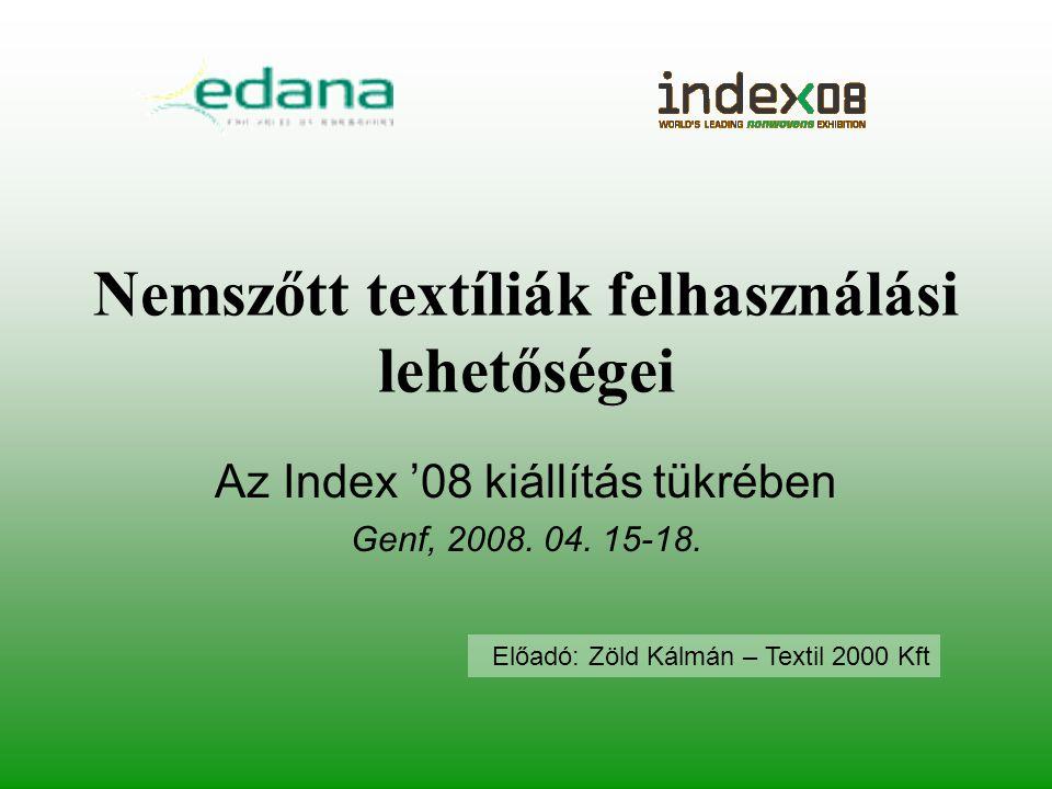 Nemszőtt textíliák felhasználási lehetőségei Az Index '08 kiállítás tükrében Genf, 2008. 04. 15-18. Előadó: Zöld Kálmán – Textil 2000 Kft