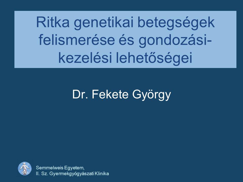 Semmelweis Egyetem, II. Sz. Gyermekgyógyászati Klinika Ritka genetikai betegségek felismerése és gondozási- kezelési lehetőségei Dr. Fekete György