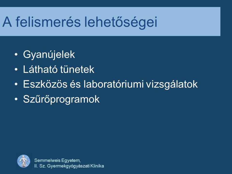 Semmelweis Egyetem, II. Sz. Gyermekgyógyászati Klinika A felismerés lehetőségei •Gyanújelek •Látható tünetek •Eszközös és laboratóriumi vizsgálatok •S