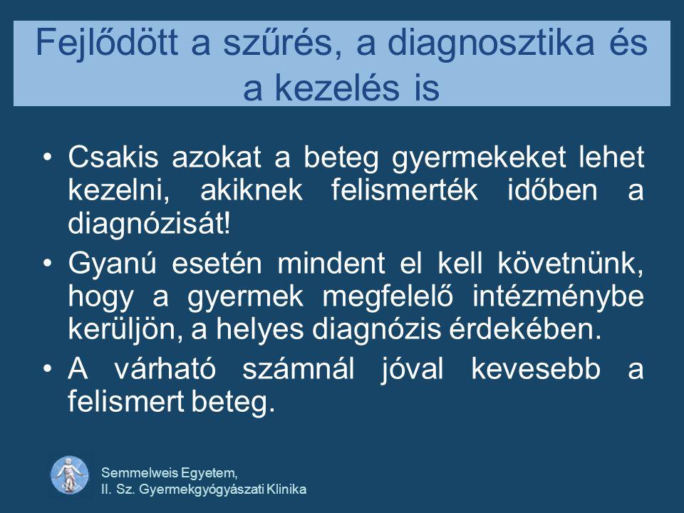 Semmelweis Egyetem, II. Sz. Gyermekgyógyászati Klinika Fejlődött a szűrés, a diagnosztika és a kezelés is •Csakis azokat a beteg gyermekeket lehet kez