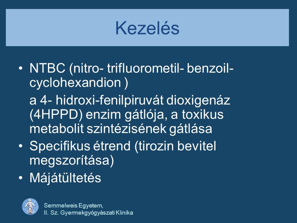 Semmelweis Egyetem, II. Sz. Gyermekgyógyászati Klinika Kezelés •NTBC (nitro- trifluorometil- benzoil- cyclohexandion ) a 4- hidroxi-fenilpiruvát dioxi