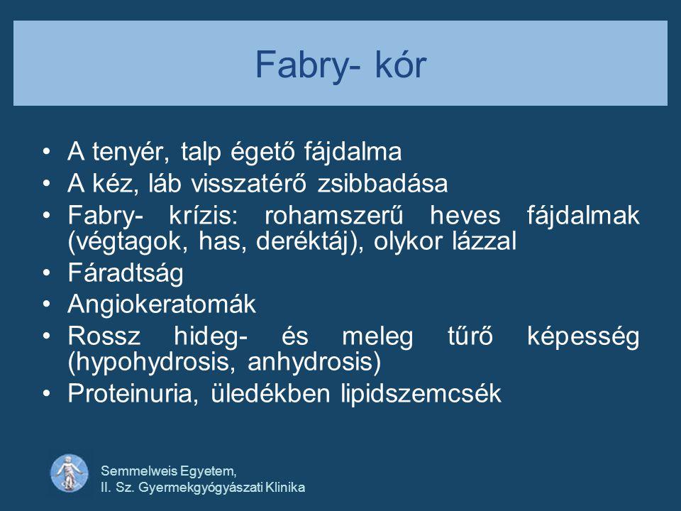 Semmelweis Egyetem, II. Sz. Gyermekgyógyászati Klinika Fabry- kór •A tenyér, talp égető fájdalma •A kéz, láb visszatérő zsibbadása •Fabry- krízis: roh