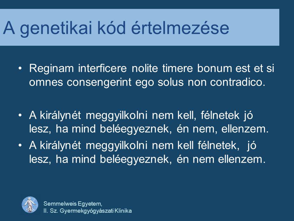 Semmelweis Egyetem, II. Sz. Gyermekgyógyászati Klinika A genetikai kód értelmezése •Reginam interficere nolite timere bonum est et si omnes consengeri