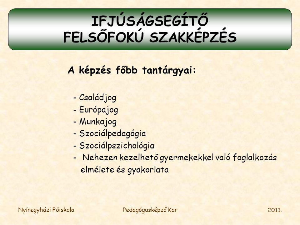 2011. Nyíregyházi FőiskolaPedagógusképző Kar A képzés főbb tantárgyai: - Családjog - Európajog - Munkajog - Szociálpedagógia - Szociálpszichológia -Ne