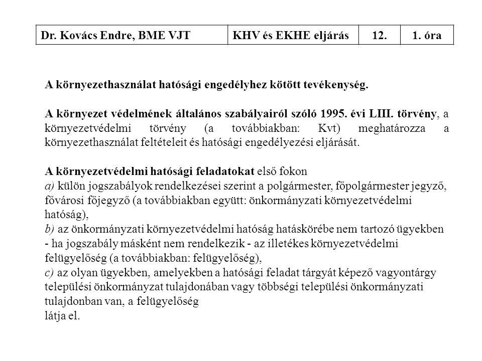 Dr. Kovács Endre, BME VJTKHV és EKHE eljárás12.1. óra A környezethasználat hatósági engedélyhez kötött tevékenység. A környezet védelmének általános s