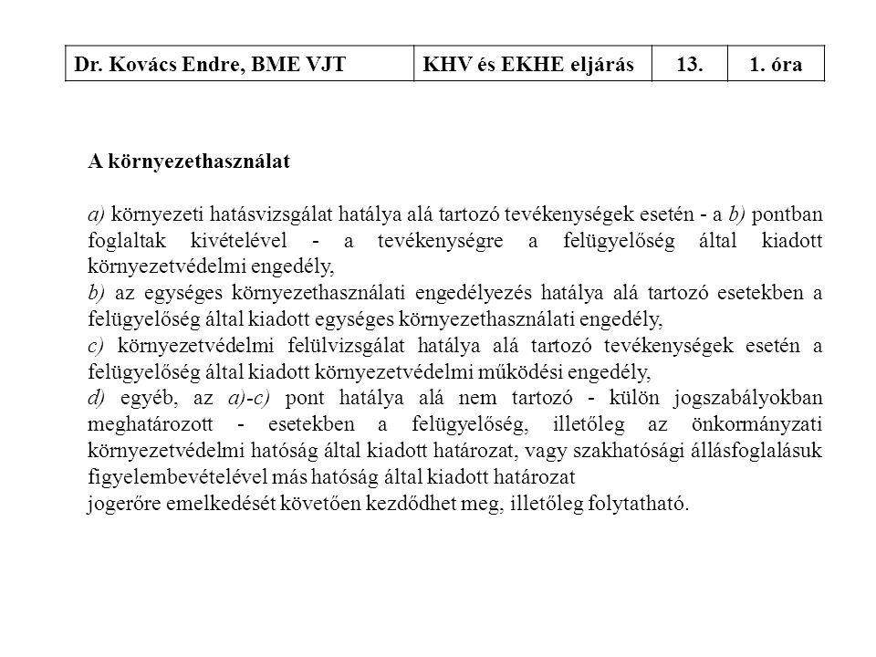 Dr. Kovács Endre, BME VJTKHV és EKHE eljárás13.1. óra A környezethasználat a) környezeti hatásvizsgálat hatálya alá tartozó tevékenységek esetén - a b