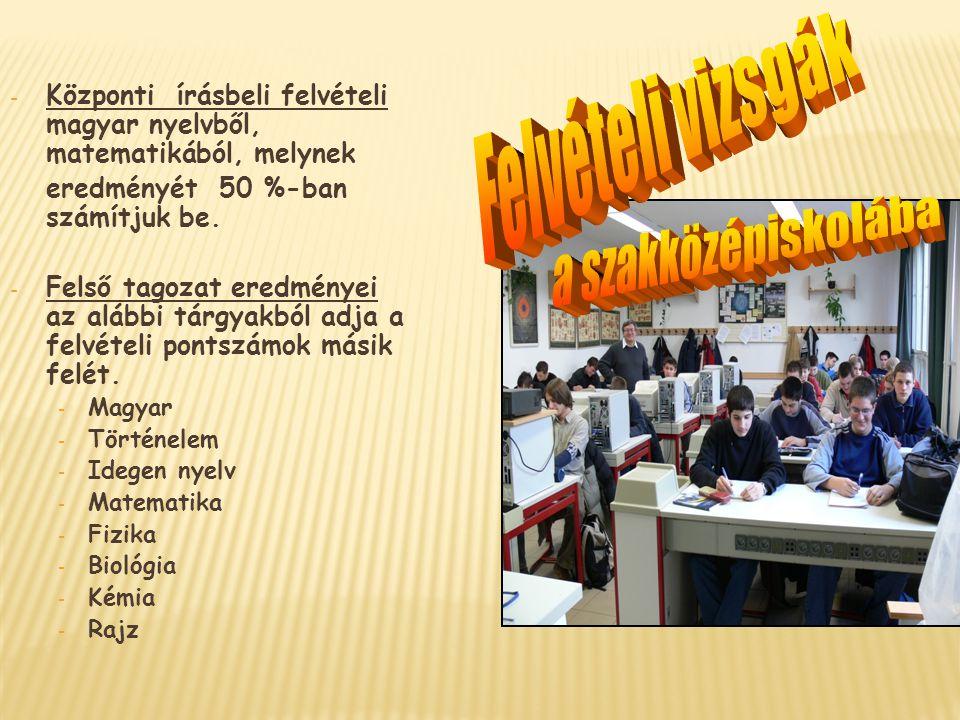 - Központi írásbeli felvételi magyar nyelvből, matematikából, melynek eredményét 50 %-ban számítjuk be. - Felső tagozat eredményei az alábbi tárgyakbó