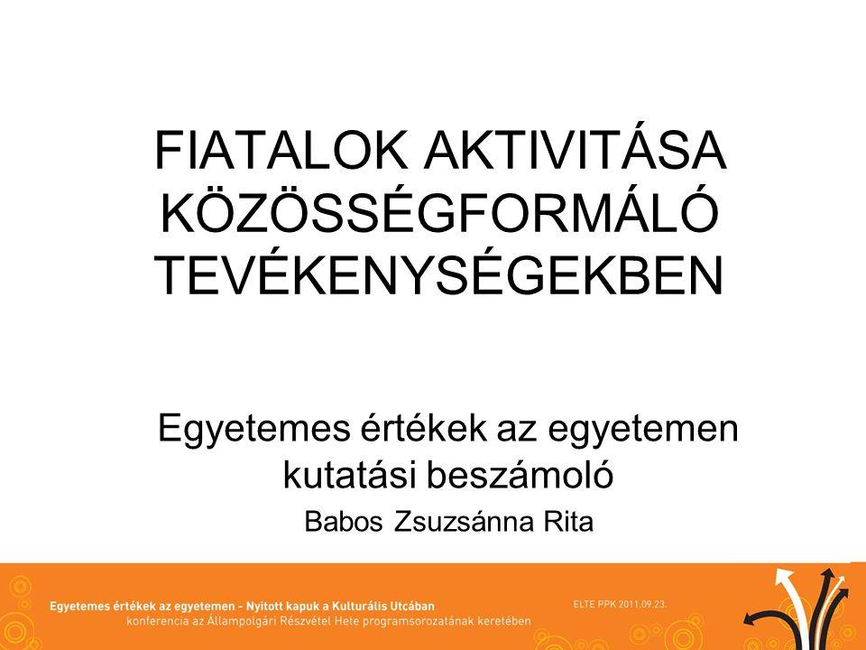 FIATALOK AKTIVITÁSA KÖZÖSSÉGFORMÁLÓ TEVÉKENYSÉGEKBEN Egyetemes értékek az egyetemen kutatási beszámoló Babos Zsuzsánna Rita