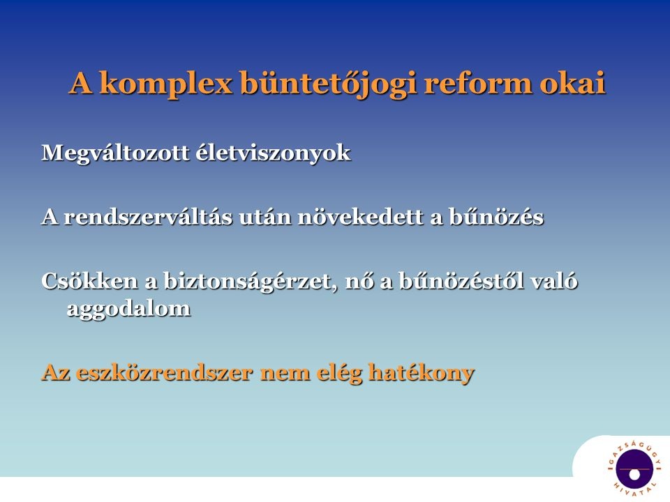A komplex büntetőjogi reform céljai ● bűnmegelőzési, büntetési és integrációs érdekek következetes érvényesítése ● bűnmegelőzési, büntetési és integrációs érdekek következetes érvényesítése ● a kettős nyomtávú büntetőpolitika érvényesítése ● a kettős nyomtávú büntetőpolitika érvényesítése ● diverziós eszközök alkalmazási lehetőségeinek bővítése /közösségi szankciók elterjedése ● diverziós eszközök alkalmazási lehetőségeinek bővítése /közösségi szankciók elterjedése ● a megsértett közösség és az áldozat érdekeinek érvényesítése ● a megsértett közösség és az áldozat érdekeinek érvényesítése ● a közösség bűnözéstől való félelmének csökkentése, ● a közösség bűnözéstől való félelmének csökkentése,eredményesség ● költséghatékonyság ● költséghatékonyság