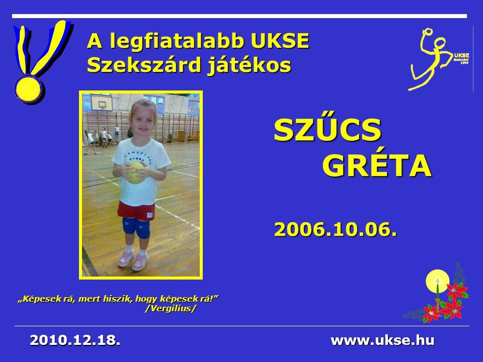 """""""Képesek rá, mert hiszik, hogy képesek rá!"""" /Vergilius/ www.ukse.hu 2010.12.18. A legfiatalabb UKSE Szekszárd játékos SZŰCSGRÉTA2006.10.06."""