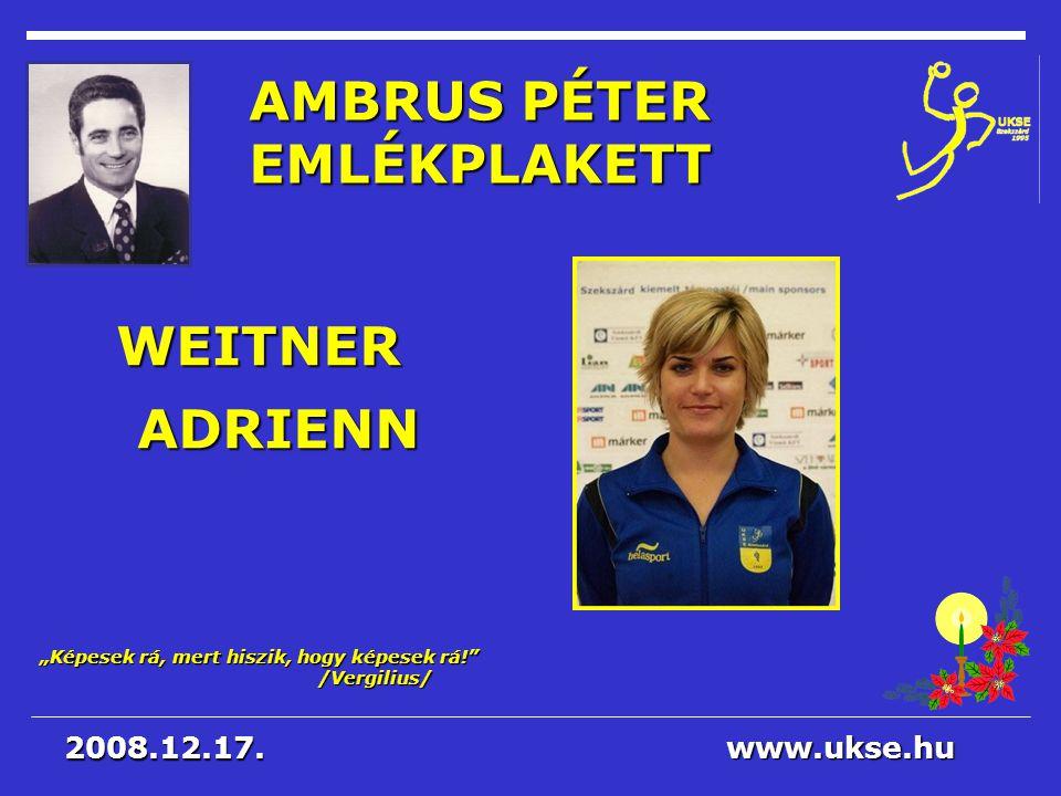 """Képesek rá, mert hiszik, hogy képesek rá!"" /Vergilius/ www.ukse.hu 2008.12.17. AMBRUS PÉTER EMLÉKPLAKETT WEITNER ADRIENN"