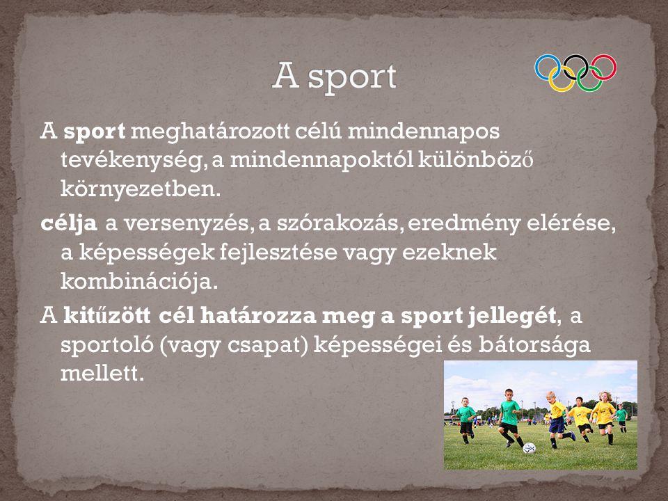 A sport meghatározott célú mindennapos tevékenység, a mindennapoktól különböz ő környezetben. célja a versenyzés, a szórakozás, eredmény elérése, a ké