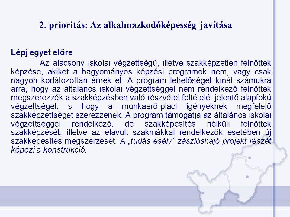 2. prioritás: Az alkalmazkodóképesség javítása Lépj egyet előre Az alacsony iskolai végzettségű, illetve szakképzetlen felnőttek képzése, akiket a hag