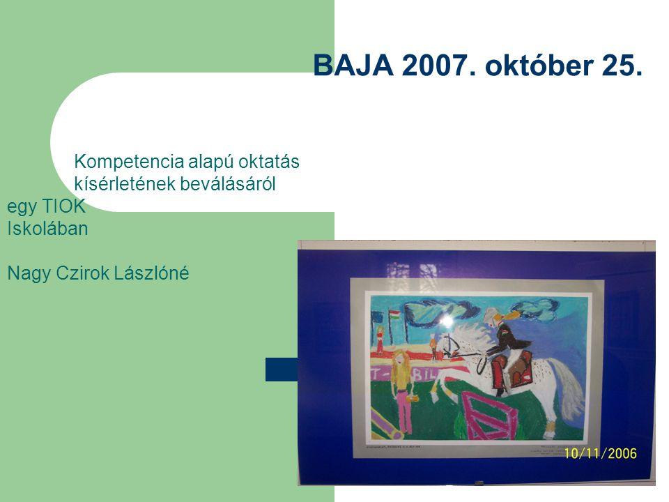 BAJA 2007. október 25. Kompetencia alapú oktatás kísérletének beválásáról egy TIOK Iskolában Nagy Czirok Lászlóné