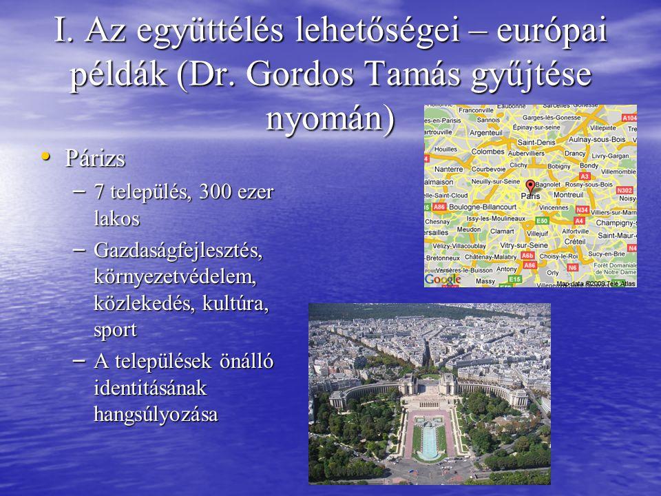 I. Az együttélés lehetőségei – európai példák (Dr. Gordos Tamás gyűjtése nyomán) • Párizs – 7 település, 300 ezer lakos – Gazdaságfejlesztés, környeze