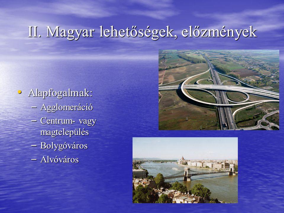 II. Magyar lehetőségek, előzmények • Alapfogalmak: – Agglomeráció – Centrum- vagy magtelepülés – Bolygóváros – Alvóváros