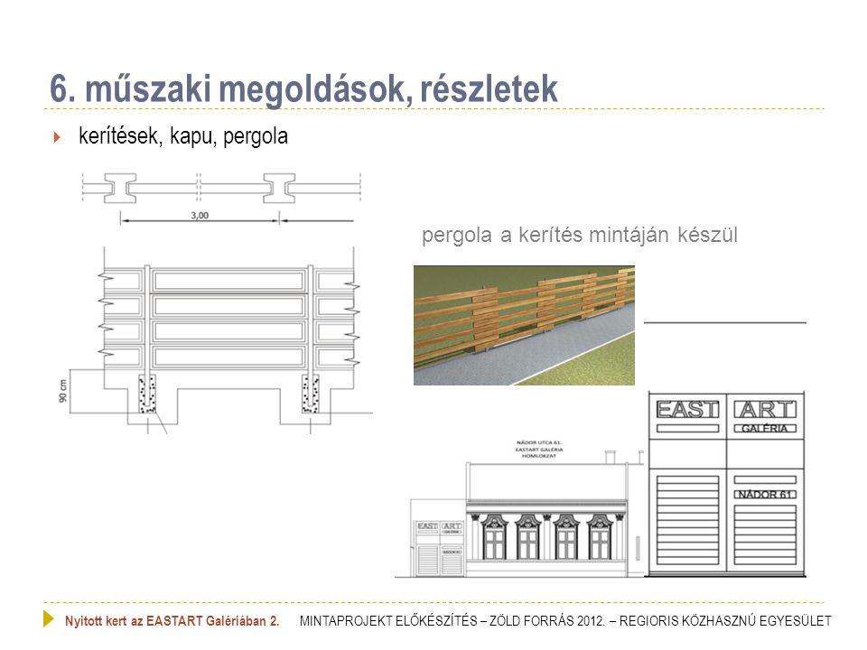 kerítések, kapu, pergola 6. műszaki megoldások, részletek Nyitott kert az EASTART Galériában 2. MINTAPROJEKT ELŐKÉSZÍTÉS – ZÖLD FORRÁS 2012. – REGIO