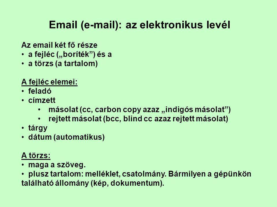 """Email (e-mail): az elektronikus levél Az email két fő része • a fejléc (""""boríték ) és a • a törzs (a tartalom) A fejléc elemei: • feladó • címzett •másolat (cc, carbon copy azaz """"indigós másolat ) •rejtett másolat (bcc, blind cc azaz rejtett másolat) • tárgy • dátum (automatikus) A törzs: • maga a szöveg."""