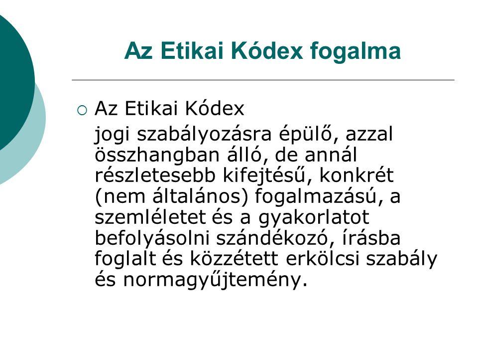 Az Etikai Kódex fogalma  Az Etikai Kódex jogi szabályozásra épülő, azzal összhangban álló, de annál részletesebb kifejtésű, konkrét (nem általános) f