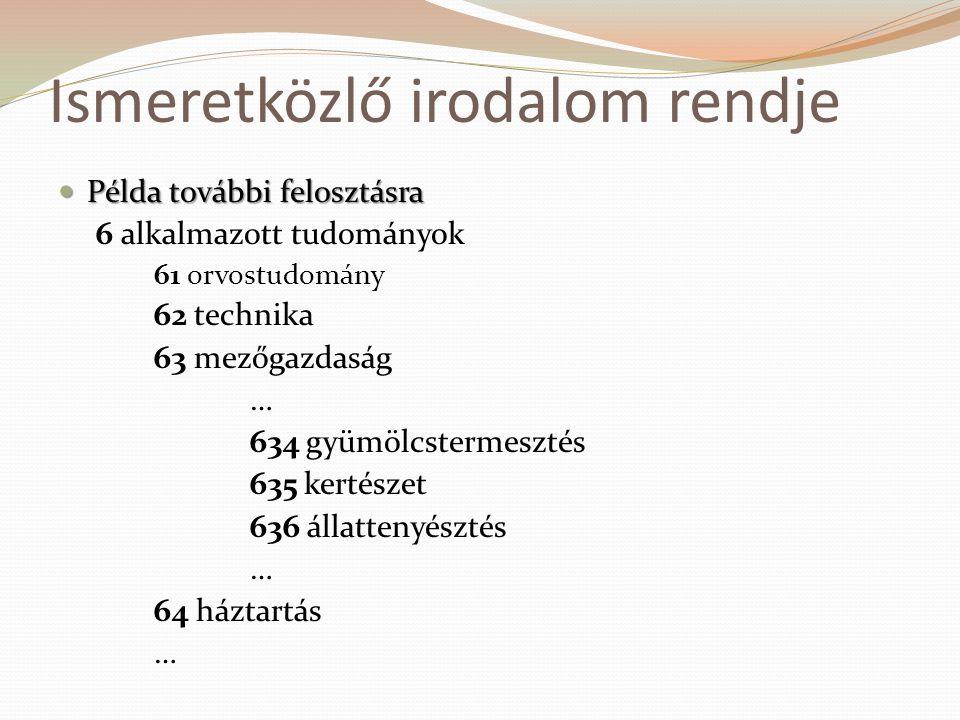 Ismeretközlő irodalom rendje  Példa további felosztásra 6 alkalmazott tudományok 61 orvostudomány 62 technika 63 mezőgazdaság … 634 gyümölcstermeszté