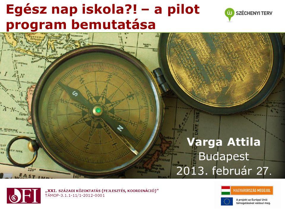 """""""XXI. SZÁZADI KÖZOKTATÁS ( FEJLESZTÉS, KOORDINÁCIÓ )"""" TÁMOP-3.1.1-11/1-2012-0001 Egész nap iskola?! – a pilot program bemutatása Varga Attila Budapest"""