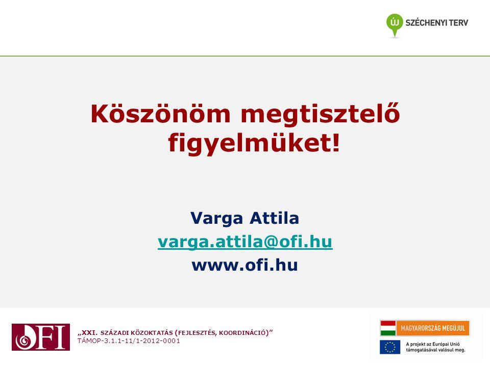 """""""XXI. SZÁZADI KÖZOKTATÁS ( FEJLESZTÉS, KOORDINÁCIÓ )"""" TÁMOP-3.1.1-11/1-2012-0001 Köszönöm megtisztelő figyelmüket! Varga Attila varga.attila@ofi.hu ww"""