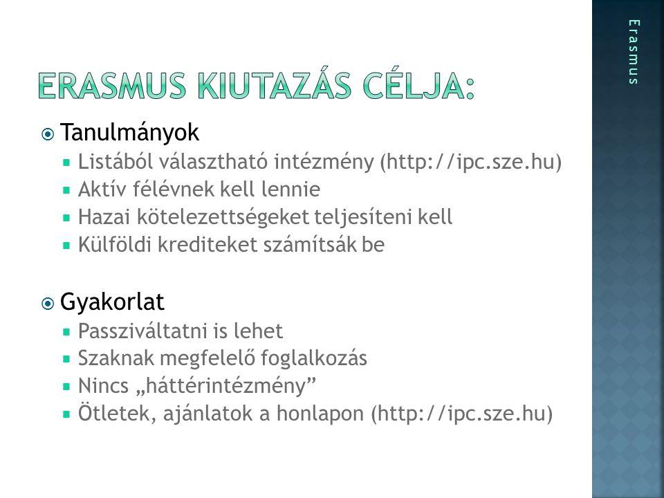 """ Tanulmányok  Listából választható intézmény (http://ipc.sze.hu)  Aktív félévnek kell lennie  Hazai kötelezettségeket teljesíteni kell  Külföldi krediteket számítsák be  Gyakorlat  Passziváltatni is lehet  Szaknak megfelelő foglalkozás  Nincs """"háttérintézmény  Ötletek, ajánlatok a honlapon (http://ipc.sze.hu) Erasmus"""