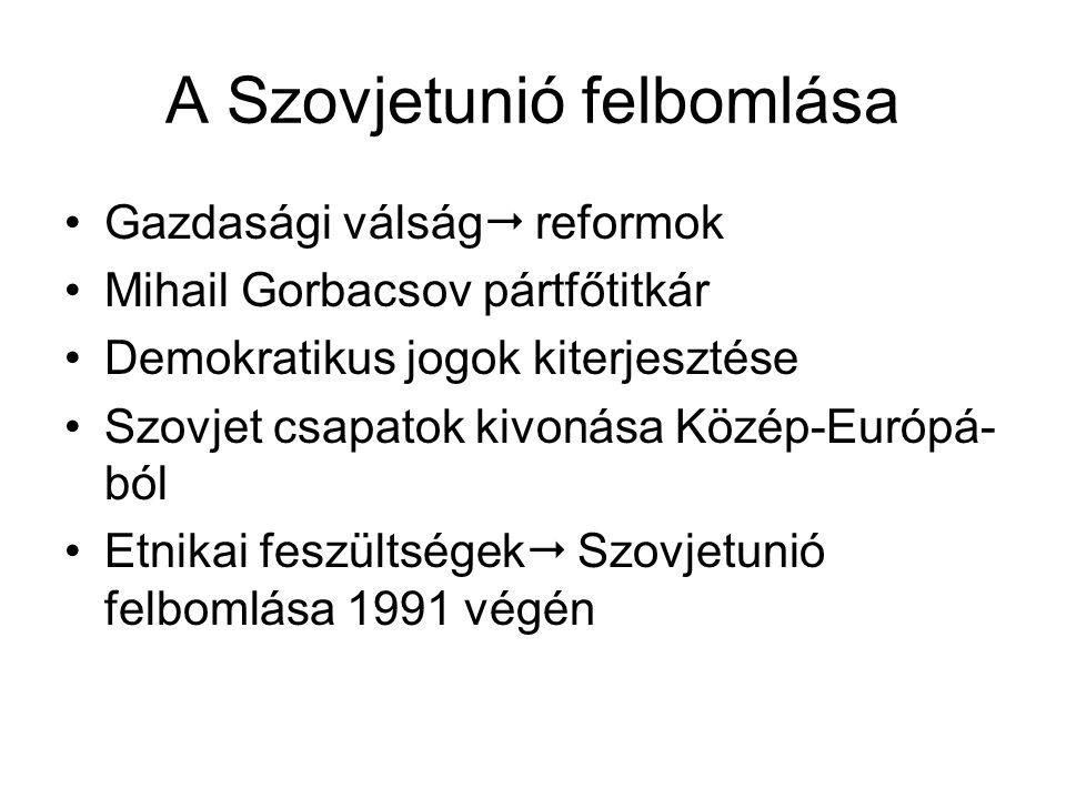 A Szovjetunió felbomlása •Gazdasági válság  reformok •Mihail Gorbacsov pártfőtitkár •Demokratikus jogok kiterjesztése •Szovjet csapatok kivonása Közép-Európá- ból •Etnikai feszültségek  Szovjetunió felbomlása 1991 végén