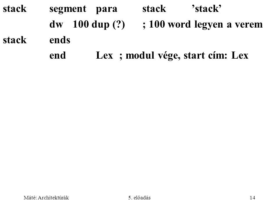 Máté: Architektúrák5. előadás14 stacksegmentparastack 'stack' dw100 dup (?); 100 word legyen a verem stack ends endLex; modul vége, start cím: Lex