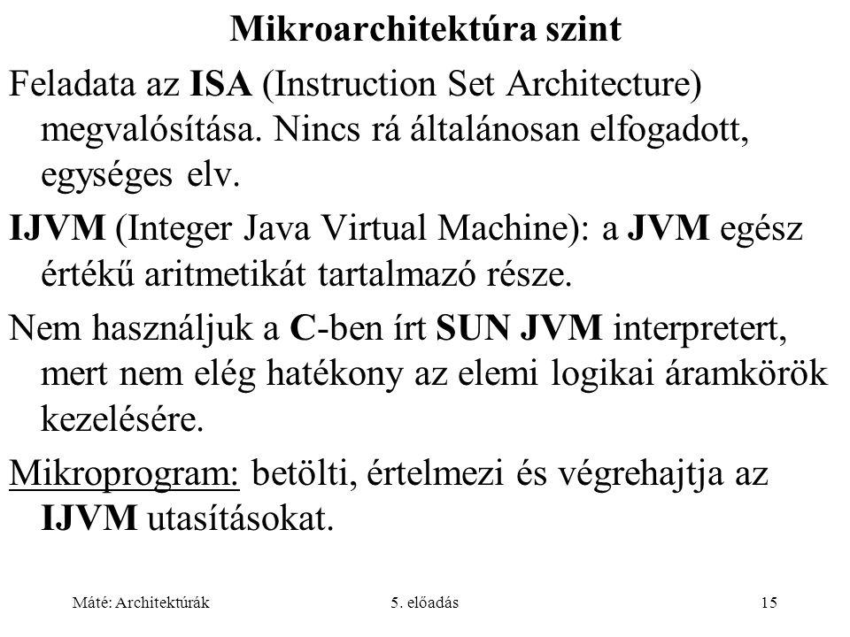 Máté: Architektúrák5. előadás15 Mikroarchitektúra szint Feladata az ISA (Instruction Set Architecture) megvalósítása. Nincs rá általánosan elfogadott,