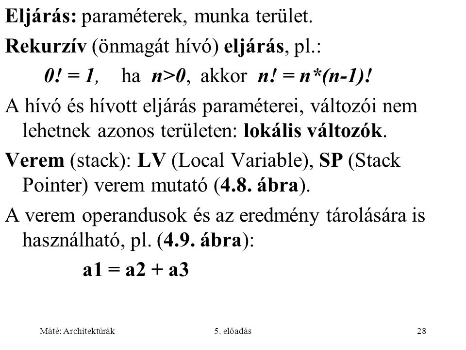 Máté: Architektúrák5. előadás28 Eljárás: paraméterek, munka terület. Rekurzív (önmagát hívó) eljárás, pl.: 0! = 1,ha n>0, akkor n! = n*(n-1)! A hívó é